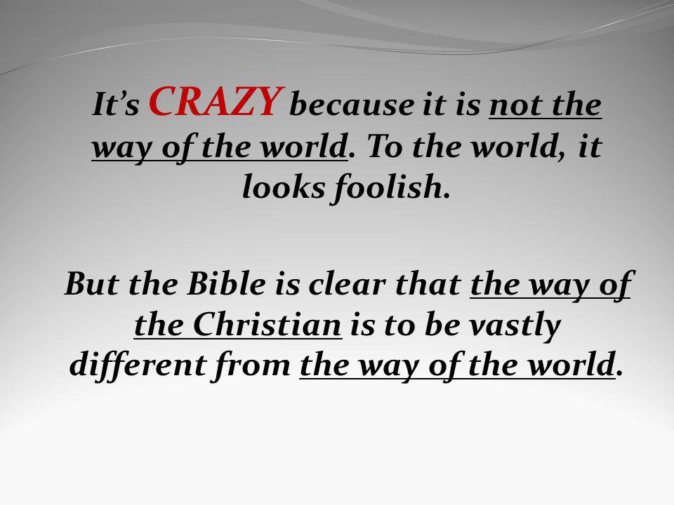 Its CRAZY because it is not the way of the world. To the world, it looks foolish. But the Bible is clear that the way of the Christian is to be vastly