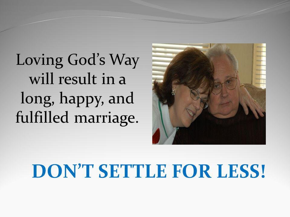 Loving Gods Way will result in a long, happy, and fulfilled marriage. DONT SETTLE FOR LESS!