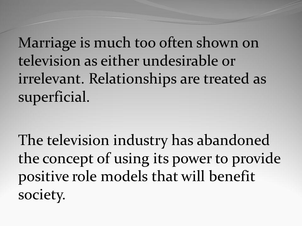M arriage is much too often shown on television as either undesirable or irrelevant. Relationships are treated as superficial. The television industry