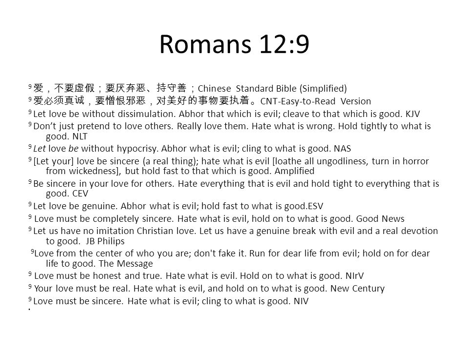 LOVE Romans 9:12a 9 Chinese Standard Bible (Simplified) 9 CNT-Easy-to-Read Version 9 Let love be without dissimulation.