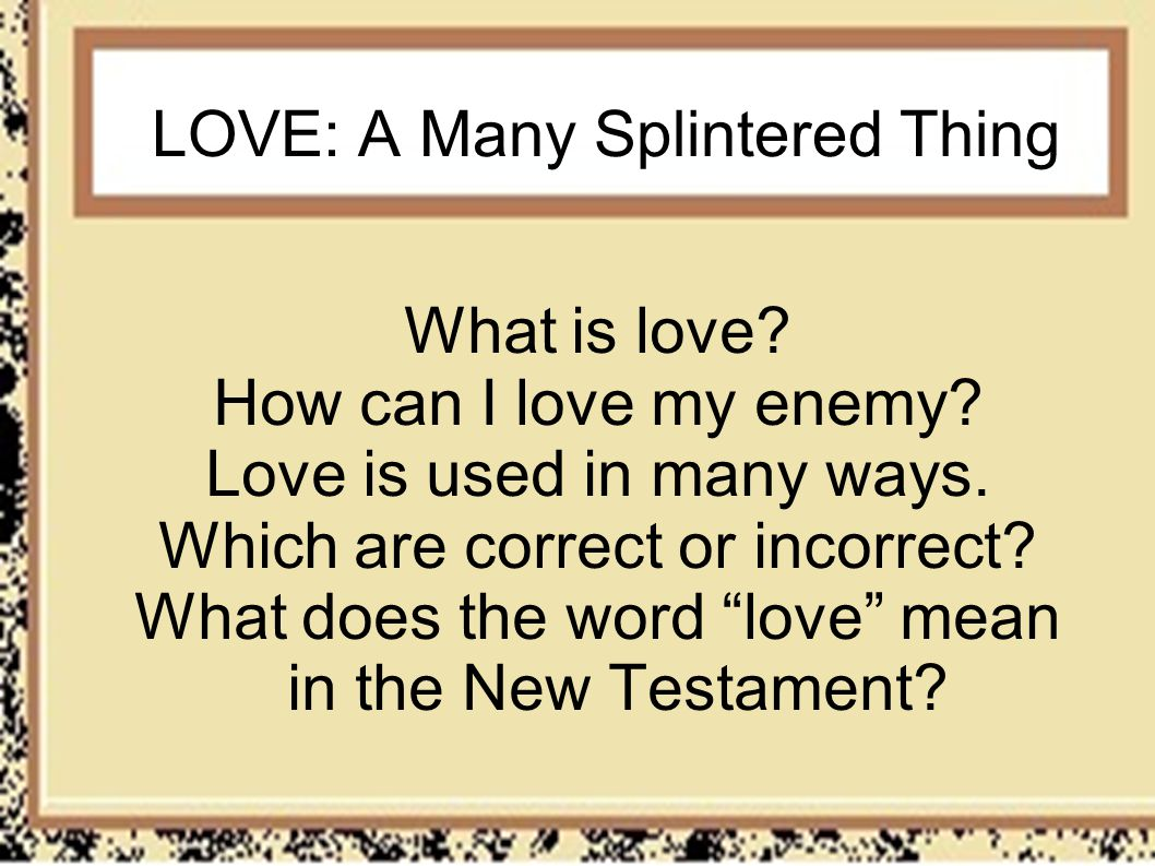 LOVE: A Many Splintered Thing What is love? How can I love my enemy? Love is used in many ways. Which are correct or incorrect? What does the word lov