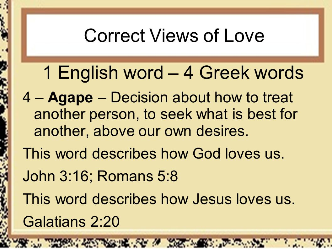 Correct Views of Love 1 English word – 4 Greek words 4 – Agape – Decision about how to treat another person, to seek what is best for another, above o