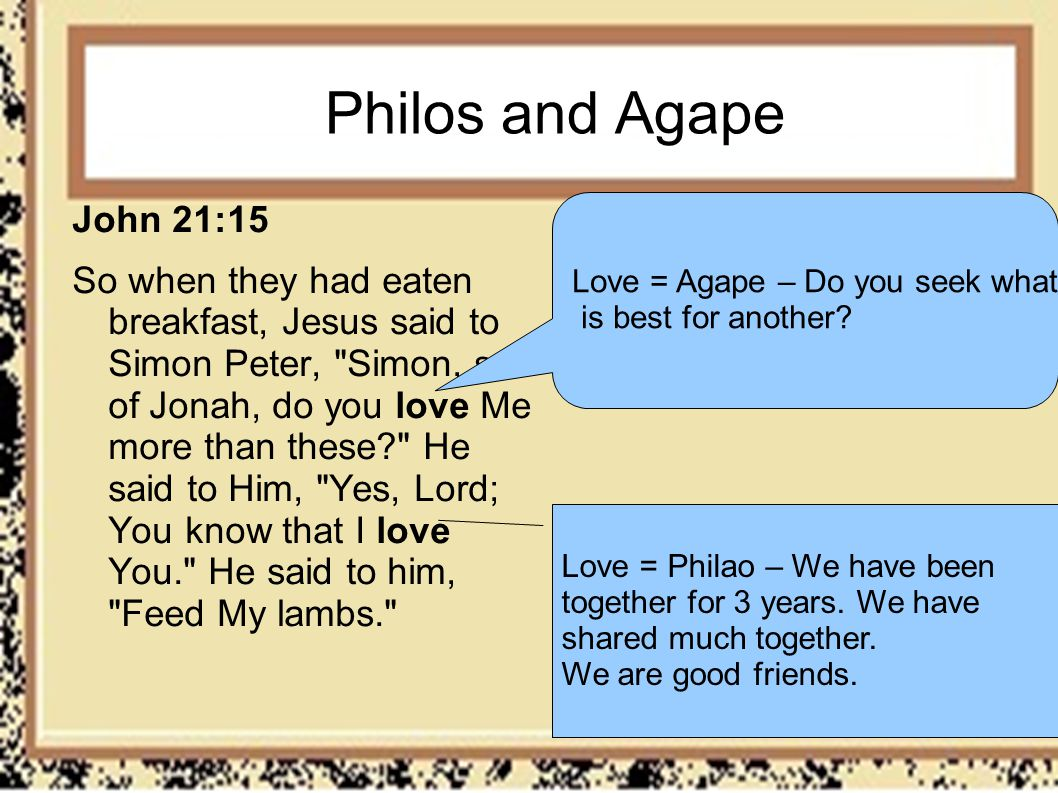 Philos and Agape John 21:15 So when they had eaten breakfast, Jesus said to Simon Peter,