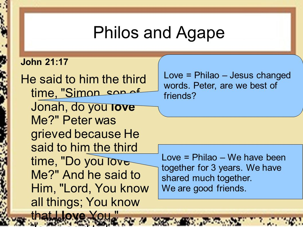 Philos and Agape John 21:17 He said to him the third time,