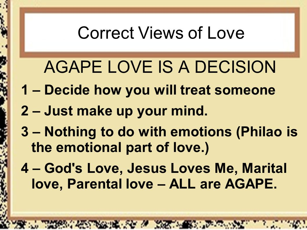 Correct Views of Love AGAPE LOVE IS A DECISION 1 – Decide how you will treat someone 2 – Just make up your mind. 3 – Nothing to do with emotions (Phil
