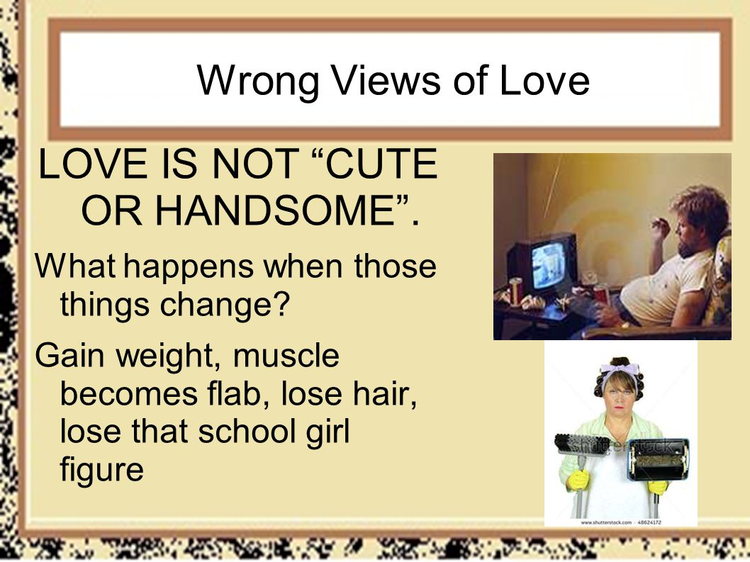 Wrong Views of Love LOVE IS NOT CUTE OR HANDSOME. What happens when those things change? Gain weight, muscle becomes flab, lose hair, lose that school