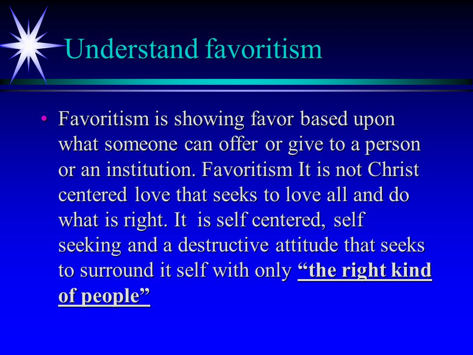 Understand favoritism Favoritism is showing favor based upon what someone can offer or give to a person or an institution.