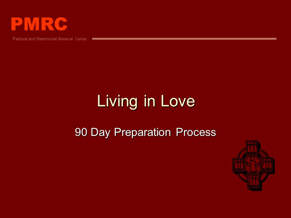 PMRC Pastoral and Matrimonial Renewal Center 7/26/2008Living in Love Implementation Process2 90 Day Preparation Timeline PMRC Pastoral and Matrimonial Renewal Center -30 days-60 days-90 daysLL E A.Organizational meeting – make key decisions B.Develop publicity materials - flyers, posters, bulletin announcements, obtain brochures C.Send out target mailing to couples married less than 15 (TBR) years D.Follow up target mailing with phone calls personally asking couples to register E.Make Pulpit announcements and register couples at mass (nominally 3-6 weeks before the weekend) F.