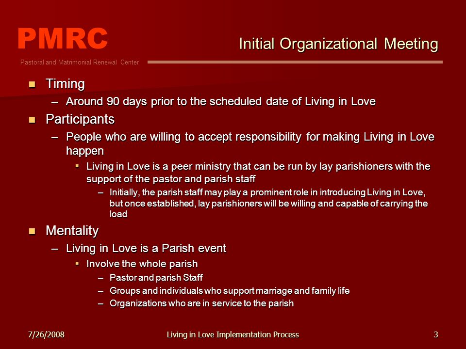 PMRC Pastoral and Matrimonial Renewal Center 7/26/2008Living in Love Implementation Process3 Initial Organizational Meeting Timing Timing –Around 90 days prior to the scheduled date of Living in Love Participants Participants –People who are willing to accept responsibility for making Living in Love happen Living in Love is a peer ministry that can be run by lay parishioners with the support of the pastor and parish staff Living in Love is a peer ministry that can be run by lay parishioners with the support of the pastor and parish staff –Initially, the parish staff may play a prominent role in introducing Living in Love, but once established, lay parishioners will be willing and capable of carrying the load Mentality Mentality –Living in Love is a Parish event Involve the whole parish Involve the whole parish –Pastor and parish Staff –Groups and individuals who support marriage and family life –Organizations who are in service to the parish