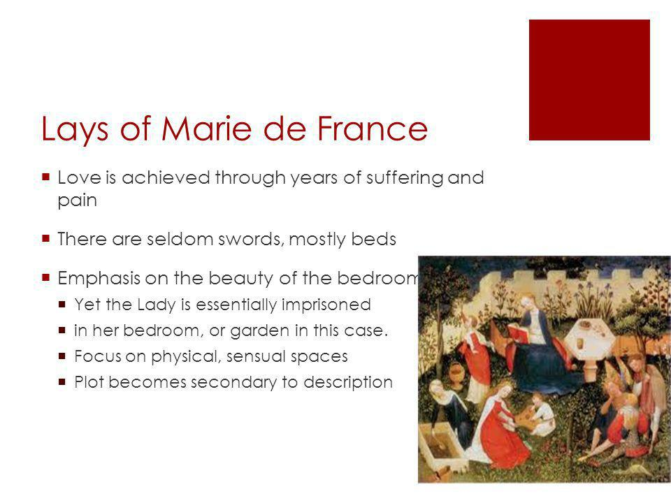Lays of Marie de France Love is achieved through years of suffering and pain There are seldom swords, mostly beds Emphasis on the beauty of the bedroom Yet the Lady is essentially imprisoned in her bedroom, or garden in this case.