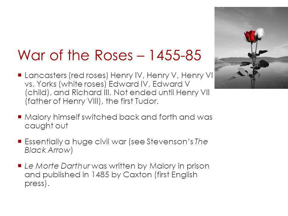 War of the Roses – 1455-85 Lancasters (red roses) Henry IV, Henry V, Henry VI vs. Yorks (white roses) Edward IV, Edward V (child), and Richard III. No