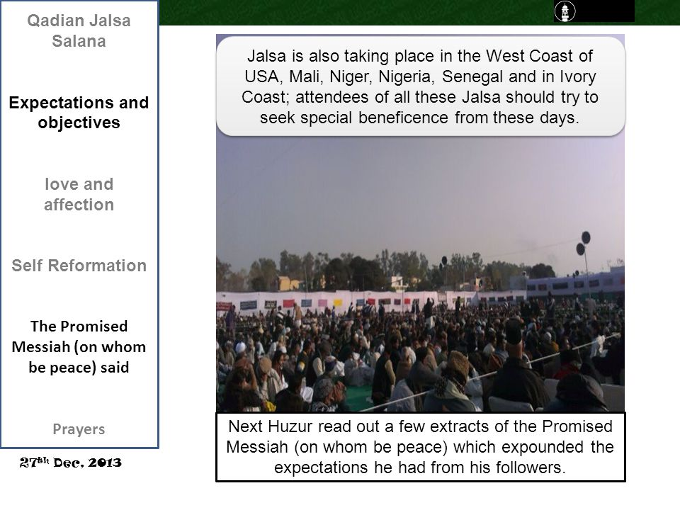 Qadian Jalsa Salana Expectations and objectives love and affection Self Reformation The Promised Messiah (on whom be peace) said Prayers 27 th Dec, 2013 Jalsa is also taking place in the West Coast of USA, Mali, Niger, Nigeria, Senegal and in Ivory Coast; attendees of all these Jalsa should try to seek special beneficence from these days.
