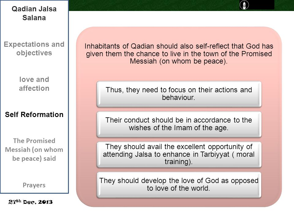 Qadian Jalsa Salana Expectations and objectives love and affection Self Reformation The Promised Messiah (on whom be peace) said Prayers 27 th Dec, 2013 Inhabitants of Qadian should also self-reflect that God has given them the chance to live in the town of the Promised Messiah (on whom be peace).
