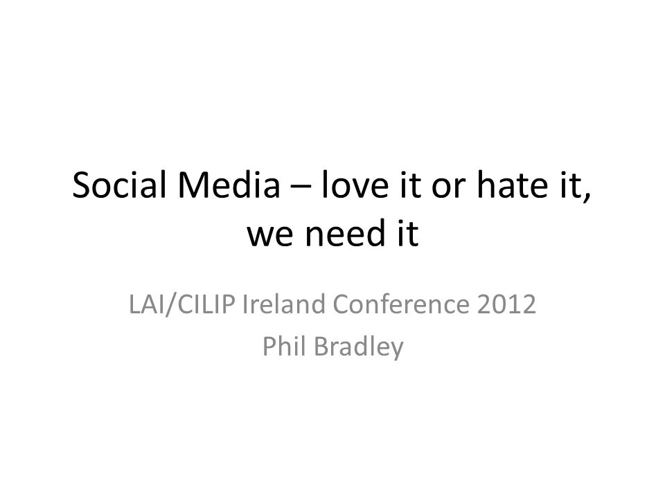 Social Media – love it or hate it, we need it LAI/CILIP Ireland Conference 2012 Phil Bradley