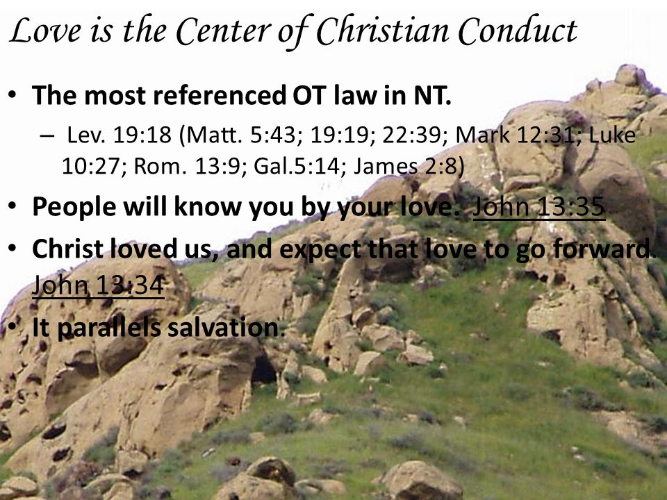 Love is the Center of Christian Conduct The most referenced OT law in NT. – Lev. 19:18 (Matt. 5:43; 19:19; 22:39; Mark 12:31; Luke 10:27; Rom. 13:9; G