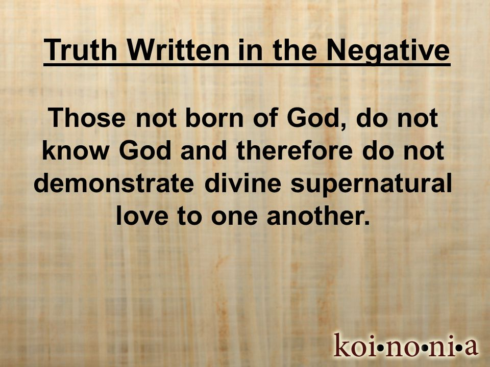 Truth Written in the Negative Those not born of God, do not know God and therefore do not demonstrate divine supernatural love to one another.