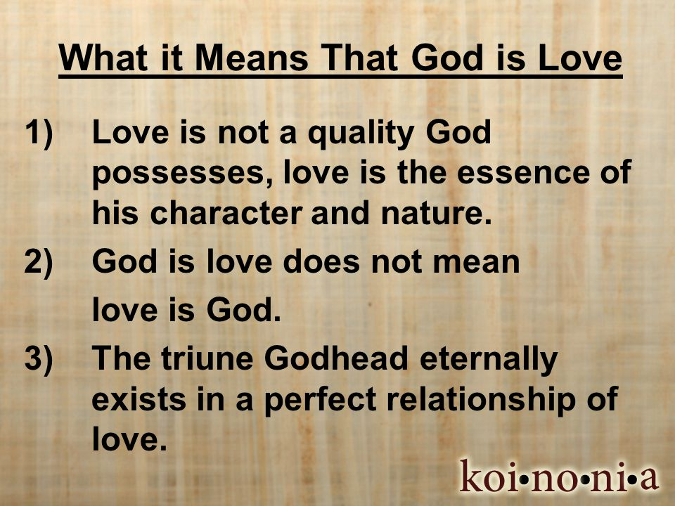 What it Means That God is Love 1) Love is not a quality God possesses, love is the essence of his character and nature. 2) God is love does not mean l