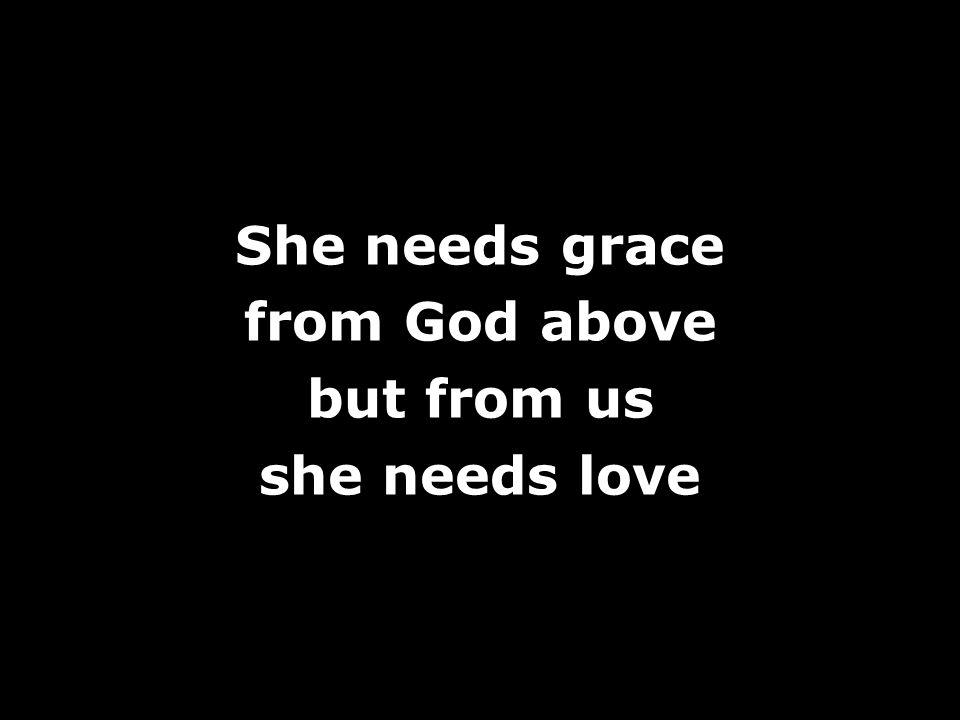 She needs grace from God above but from us she needs love