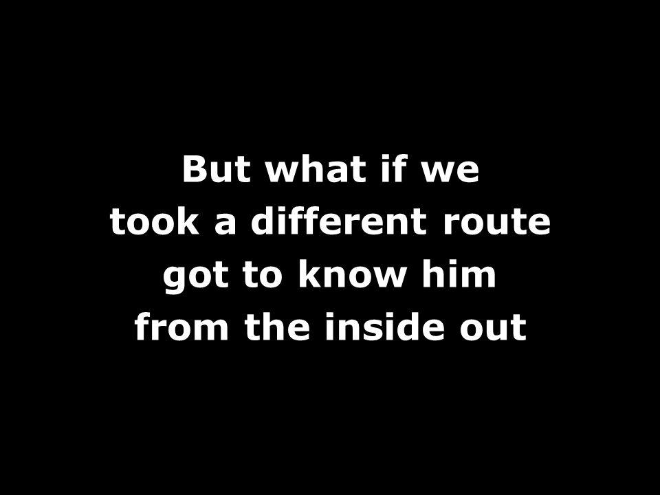 But what if we took a different route got to know him from the inside out