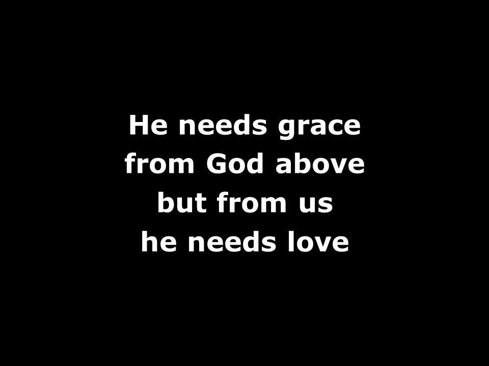He needs grace from God above but from us he needs love