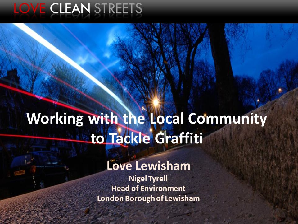 Working with the Local Community to Tackle Graffiti Love Lewisham Nigel Tyrell Head of Environment London Borough of Lewisham