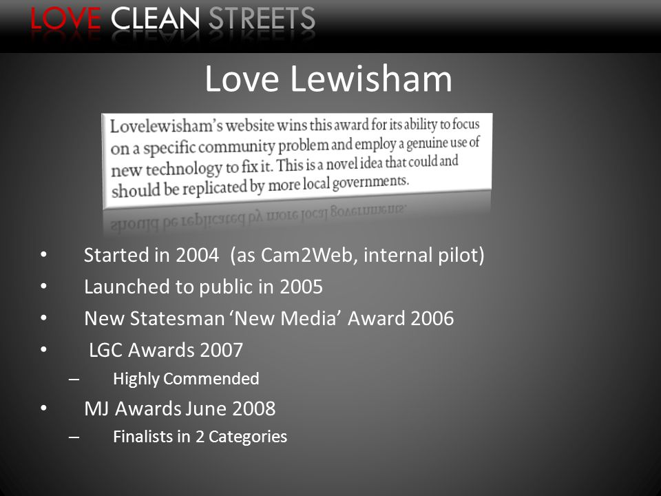Love Lewisham Started in 2004 (as Cam2Web, internal pilot) Launched to public in 2005 New Statesman New Media Award 2006 LGC Awards 2007 – Highly Commended MJ Awards June 2008 – Finalists in 2 Categories