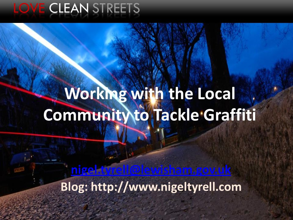Working with the Local Community to Tackle Graffiti nigel.tyrell@lewisham.gov.uk Blog: http://www.nigeltyrell.com