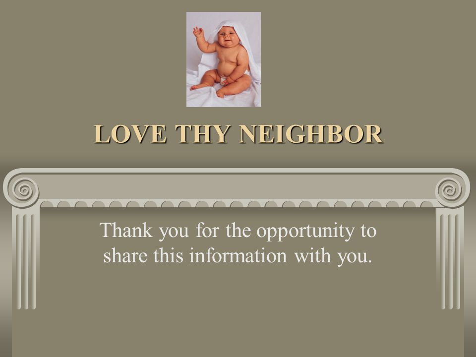 LOVE THY NEIGHBOR Thank you for the opportunity to share this information with you.