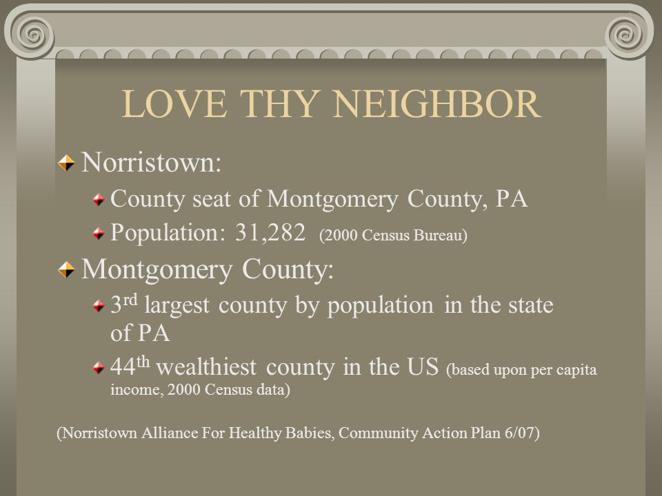 LOVE THY NEIGHBOR Demographics from 2000 Census Data Montgomery CountyNorristown Families below poverty2.8%13.5% Per Capita Income$30,898$17,977 Percentage African-American7.5%34.8% Percentage Renter Occupied Homes26.5%51.9% (Norristown Alliance For Healthy Babies, Community Action Plan 6/07)