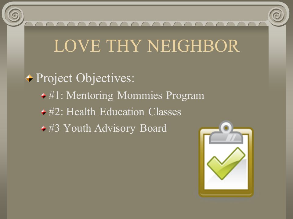 LOVE THY NEIGHBOR Project Objectives: #1: Mentoring Mommies Program #2: Health Education Classes #3 Youth Advisory Board
