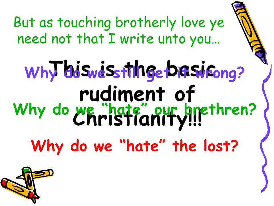 But as touching brotherly love ye need not that I write unto you… This is the basic rudiment of Christianity!!.