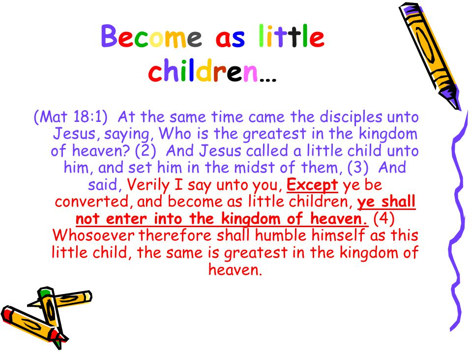 Become as littlechildren…Become as littlechildren… (Mat 18:1) At the same time came the disciples unto Jesus, saying, Who is the greatest in the kingdom of heaven.