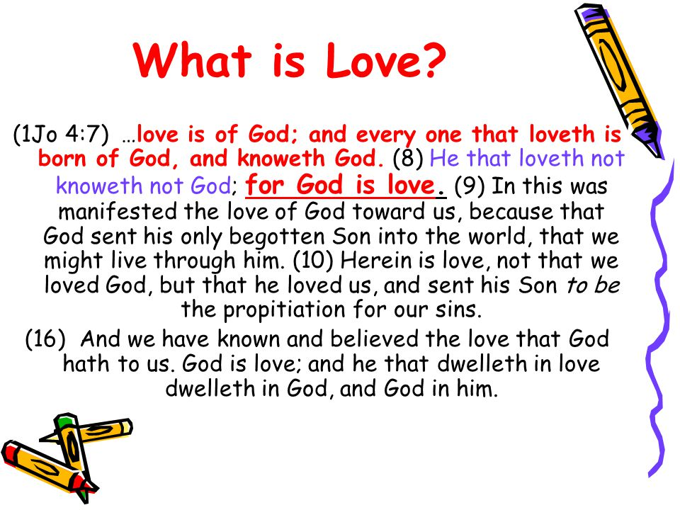 What is Love. (1Jo 4:7) …love is of God; and every one that loveth is born of God, and knoweth God.