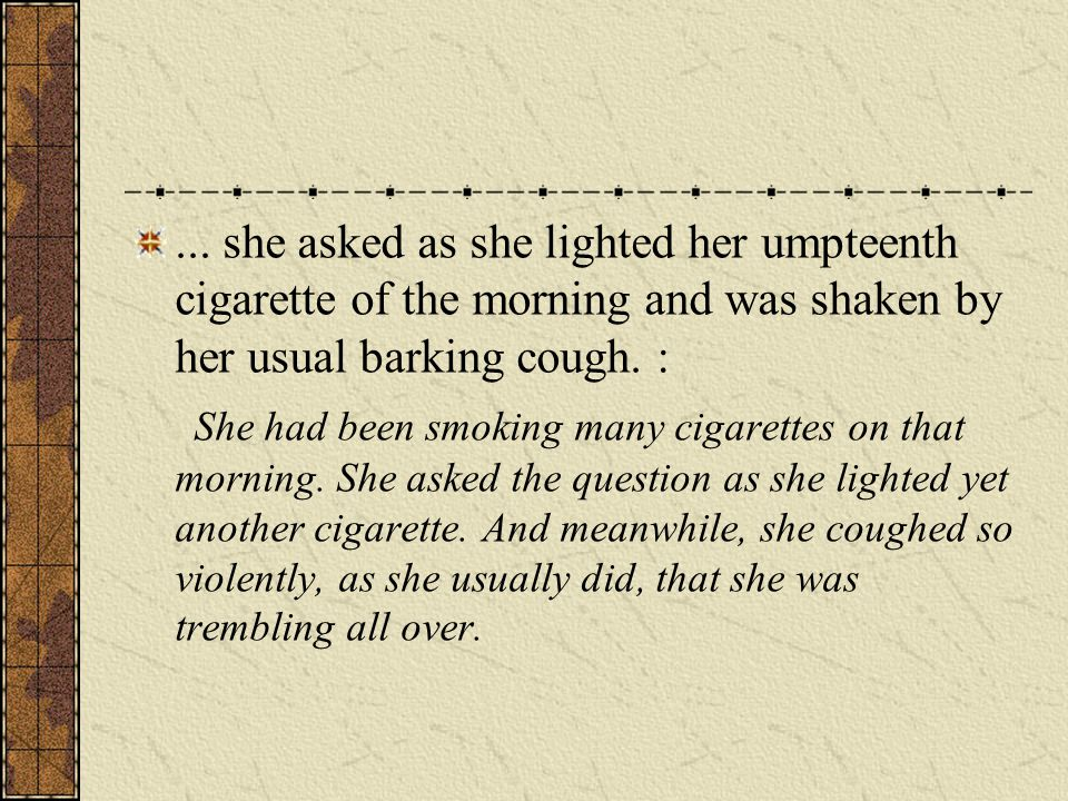 ... she asked as she lighted her umpteenth cigarette of the morning and was shaken by her usual barking cough. : She had been smoking many cigarettes