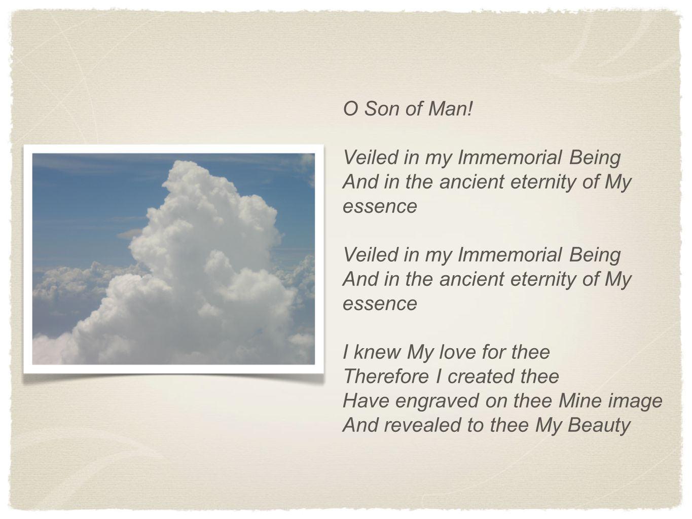 O Son of Man! Veiled in my Immemorial Being And in the ancient eternity of My essence Veiled in my Immemorial Being And in the ancient eternity of My