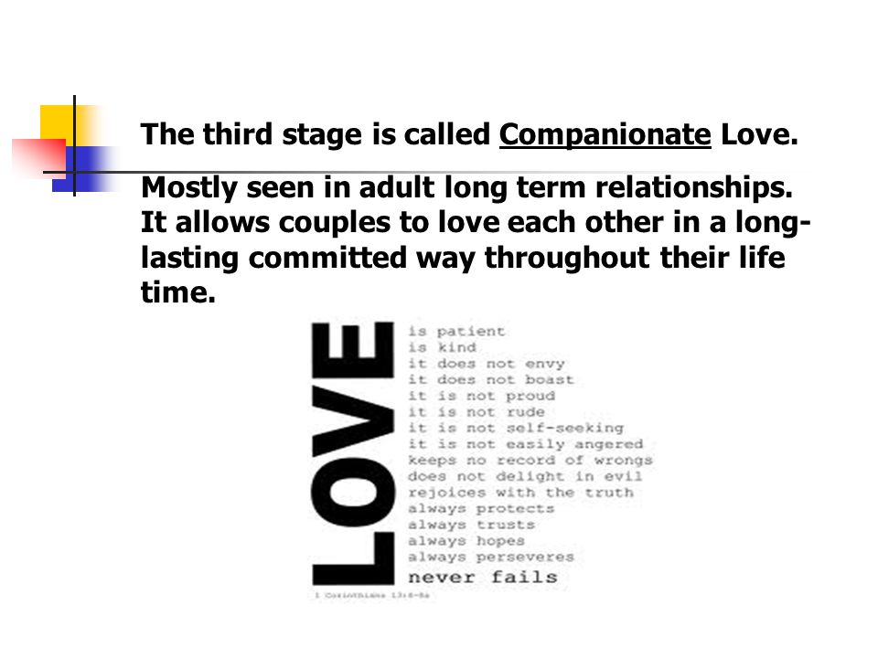 The third stage is called Companionate Love. Mostly seen in adult long term relationships.