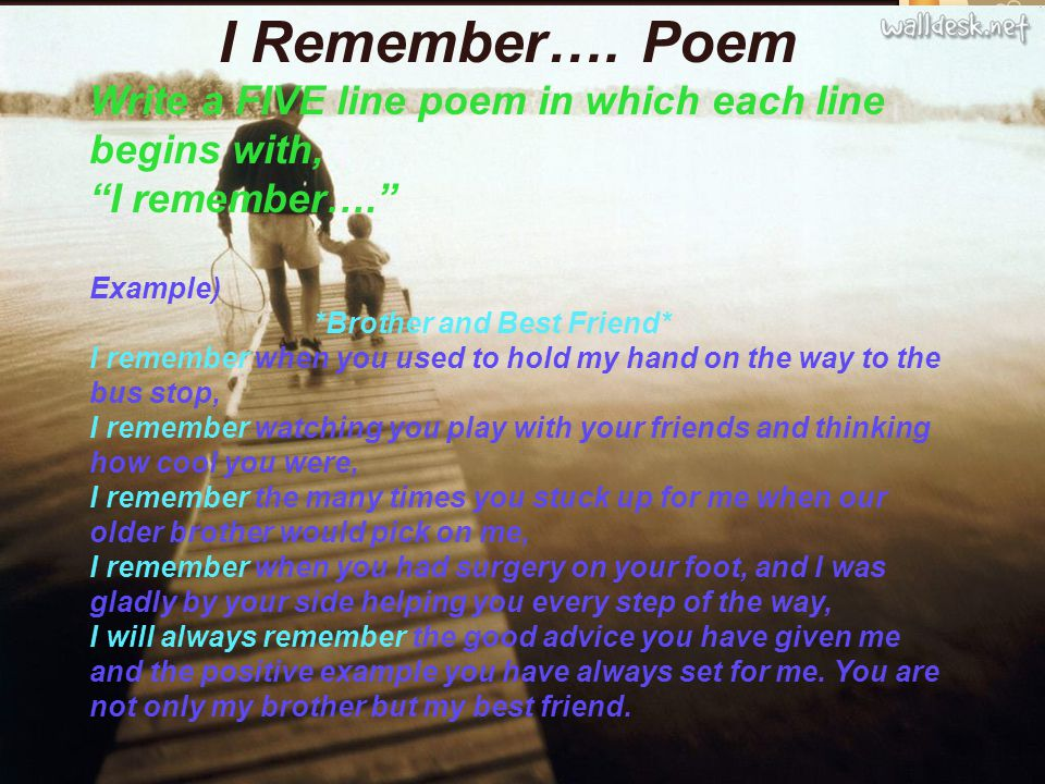 I Remember…. Poem Write a FIVE line poem in which each line begins with, I remember…. Example) *Brother and Best Friend* I remember when you used to h