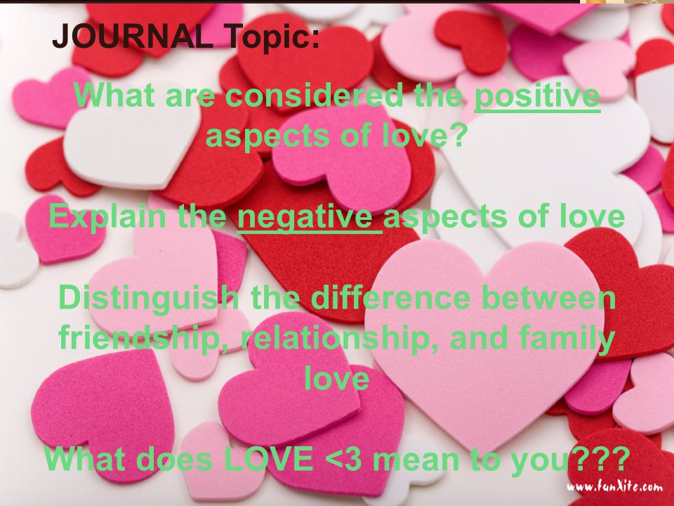 JOURNAL topic: What are considered the positive aspects of love? Explain the negative aspects of love Distinguish the difference between friendship, r