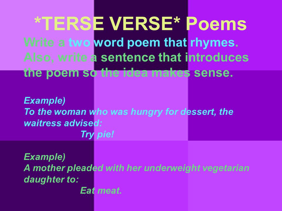 *TERSE VERSE* Poems Write a two word poem that rhymes. Also, write a sentence that introduces the poem so the idea makes sense. Example) To the woman