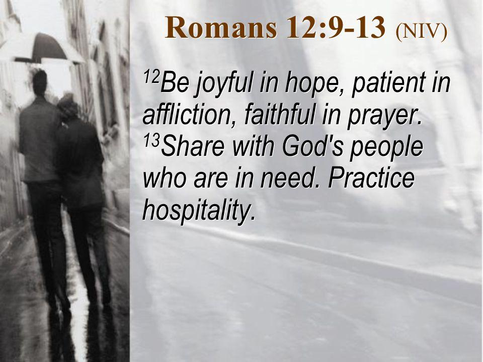 Romans 12:9-13 (NIV) 12 Be joyful in hope, patient in affliction, faithful in prayer.