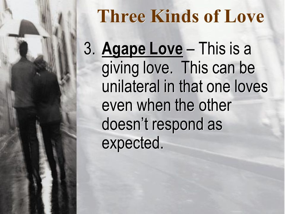 Three Kinds of Love 3. Agape Love – This is a giving love.