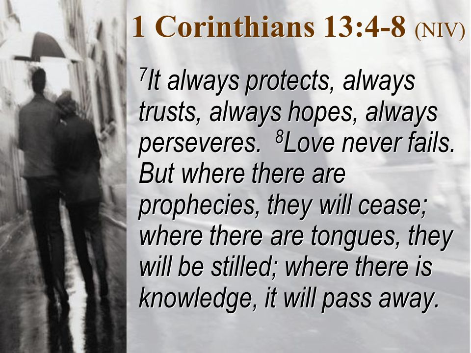 1 Corinthians 13:4-8 (NIV) 7 It always protects, always trusts, always hopes, always perseveres.
