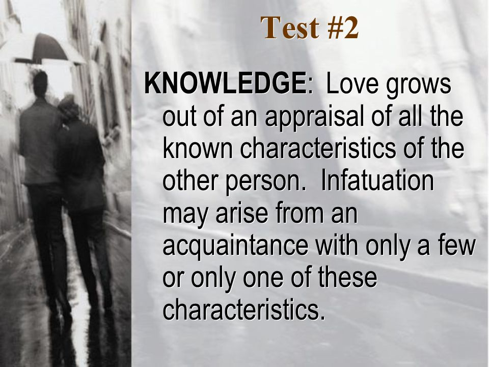 Test #2 KNOWLEDGE : Love grows out of an appraisal of all the known characteristics of the other person.