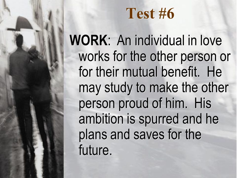 Test #6 WORK : An individual in love works for the other person or for their mutual benefit.