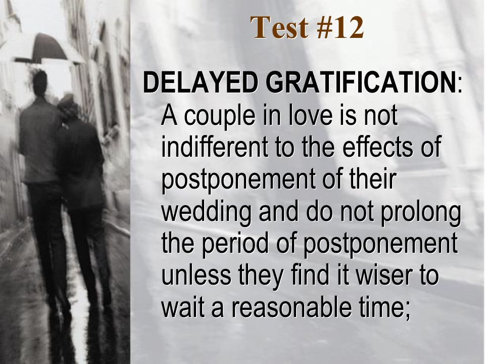Test #12 DELAYED GRATIFICATION : A couple in love is not indifferent to the effects of postponement of their wedding and do not prolong the period of postponement unless they find it wiser to wait a reasonable time;