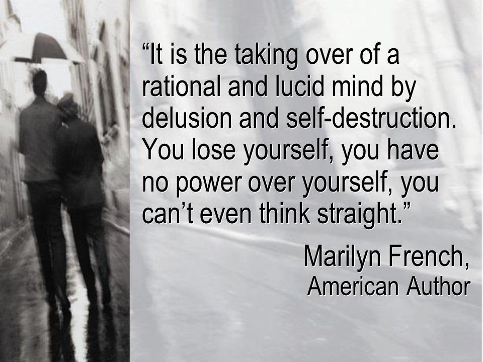 It is the taking over of a rational and lucid mind by delusion and self-destruction.