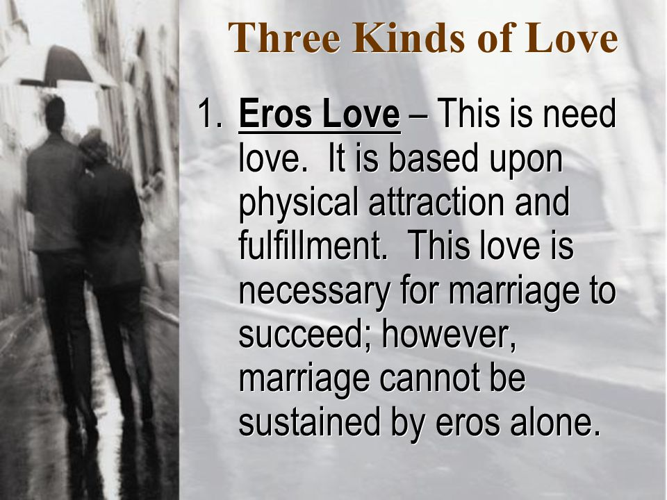 Three Kinds of Love 1. Eros Love – This is need love.