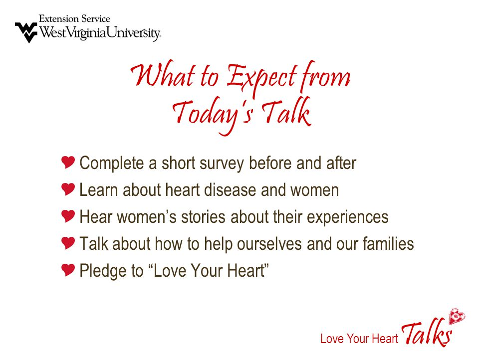 alks Love Your Heart T What to Expect from Todays Talk Complete a short survey before and after Learn about heart disease and women Hear womens stories about their experiences Talk about how to help ourselves and our families Pledge to Love Your Heart