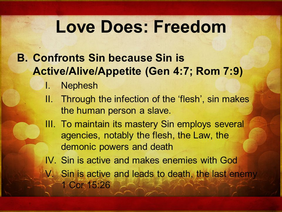 Love Does: Freedom B.Confronts Sin because Sin is Active/Alive/Appetite (Gen 4:7; Rom 7:9) I.Nephesh II.Through the infection of the flesh, sin makes the human person a slave.