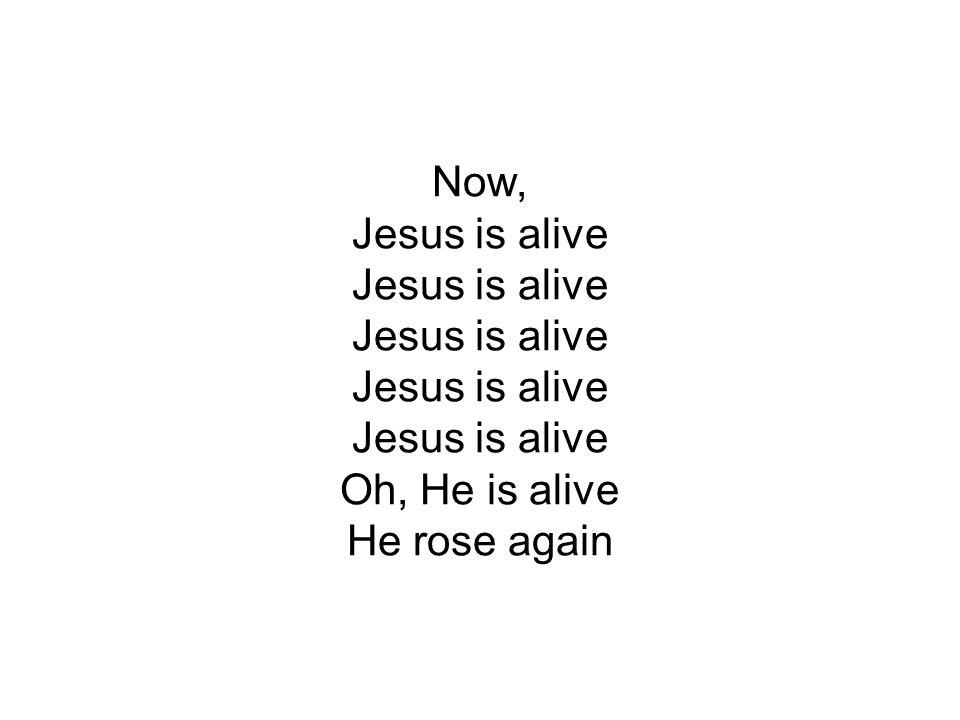 Now, Jesus is alive Jesus is alive Jesus is alive Jesus is alive Jesus is alive Oh, He is alive He rose again